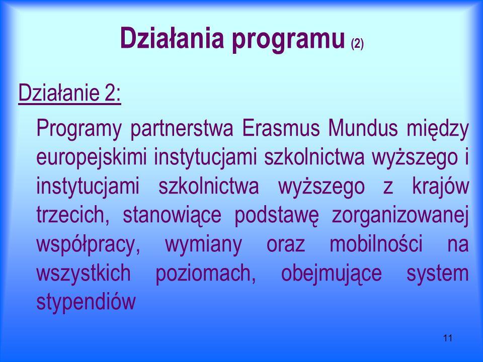 11 Działania programu (2) Działanie 2: Programy partnerstwa Erasmus Mundus między europejskimi instytucjami szkolnictwa wyższego i instytucjami szkolnictwa wyższego z krajów trzecich, stanowiące podstawę zorganizowanej współpracy, wymiany oraz mobilności na wszystkich poziomach, obejmujące system stypendiów