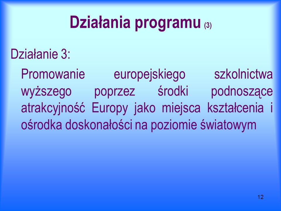 12 Działania programu (3) Działanie 3: Promowanie europejskiego szkolnictwa wyższego poprzez środki podnoszące atrakcyjność Europy jako miejsca kształcenia i ośrodka doskonałości na poziomie światowym