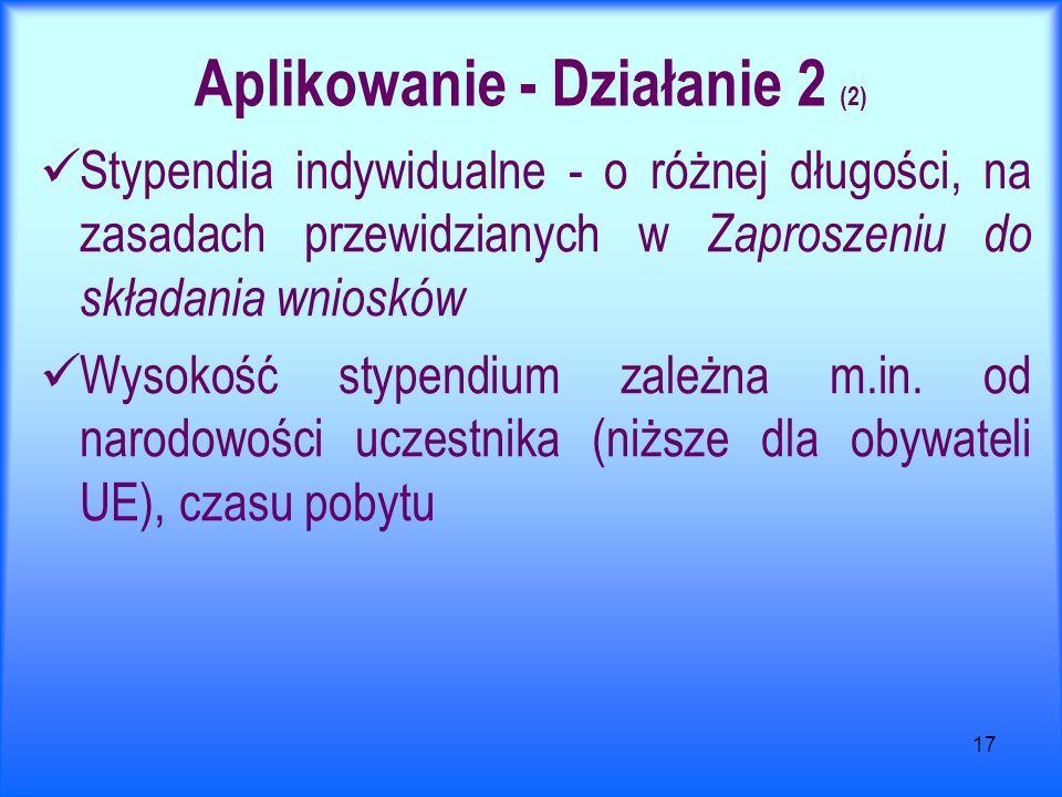 17 Aplikowanie - Działanie 2 (2) Stypendia indywidualne - o różnej długości, na zasadach przewidzianych w Zaproszeniu do składania wniosków Wysokość stypendium zależna m.in.