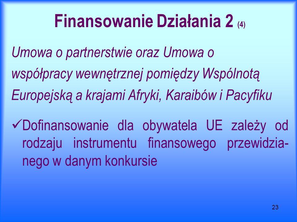 23 Finansowanie Działania 2 (4) Umowa o partnerstwie oraz Umowa o współpracy wewnętrznej pomiędzy Wspólnotą Europejską a krajami Afryki, Karaibów i Pacyfiku Dofinansowanie dla obywatela UE zależy od rodzaju instrumentu finansowego przewidzia- nego w danym konkursie
