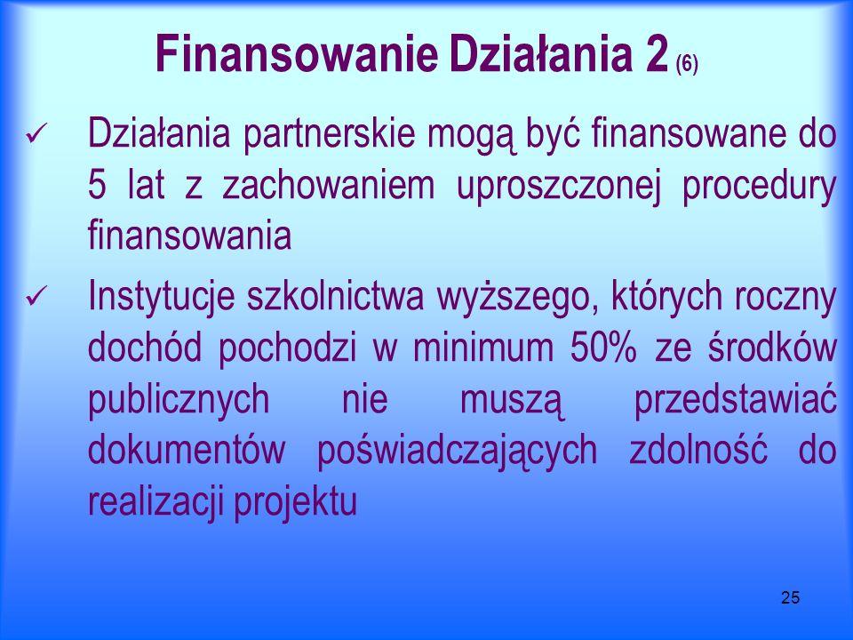 25 Finansowanie Działania 2 (6) Działania partnerskie mogą być finansowane do 5 lat z zachowaniem uproszczonej procedury finansowania Instytucje szkol