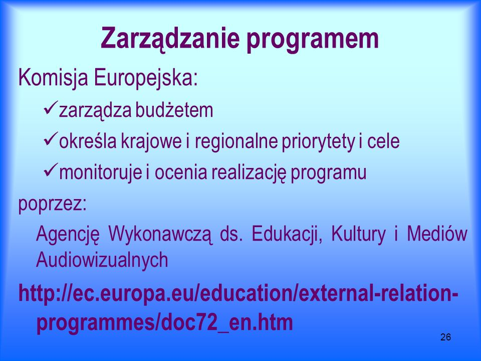 26 Zarządzanie programem Komisja Europejska: zarządza budżetem określa krajowe i regionalne priorytety i cele monitoruje i ocenia realizację programu poprzez: Agencję Wykonawczą ds.