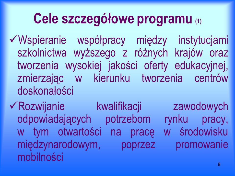 8 Cele szczegółowe programu (1) Wspieranie współpracy między instytucjami szkolnictwa wyższego z różnych krajów oraz tworzenia wysokiej jakości oferty edukacyjnej, zmierzając w kierunku tworzenia centrów doskonałości Rozwijanie kwalifikacji zawodowych odpowiadających potrzebom rynku pracy, w tym otwartości na pracę w środowisku międzynarodowym, poprzez promowanie mobilności