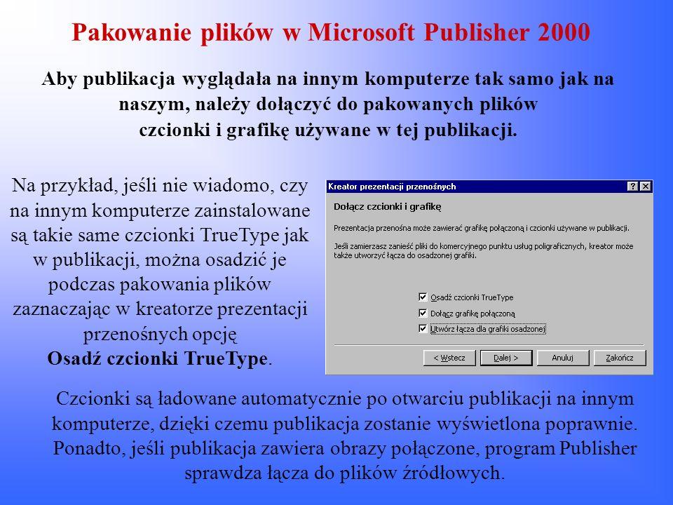 Pakowanie plików w Microsoft Publisher 2000 Aby publikacja wyglądała na innym komputerze tak samo jak na naszym, należy dołączyć do pakowanych plików