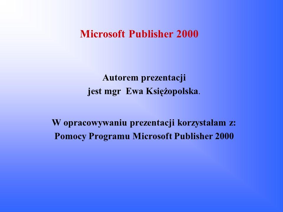Microsoft Publisher 2000 Autorem prezentacji jest mgr Ewa Księżopolska. W opracowywaniu prezentacji korzystałam z: Pomocy Programu Microsoft Publisher