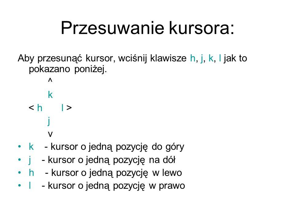 Przesuwanie kursora: Aby przesunąć kursor, wciśnij klawisze h, j, k, l jak to pokazano poniżej. ^ k j v k - kursor o jedną pozycję do góry j - kursor