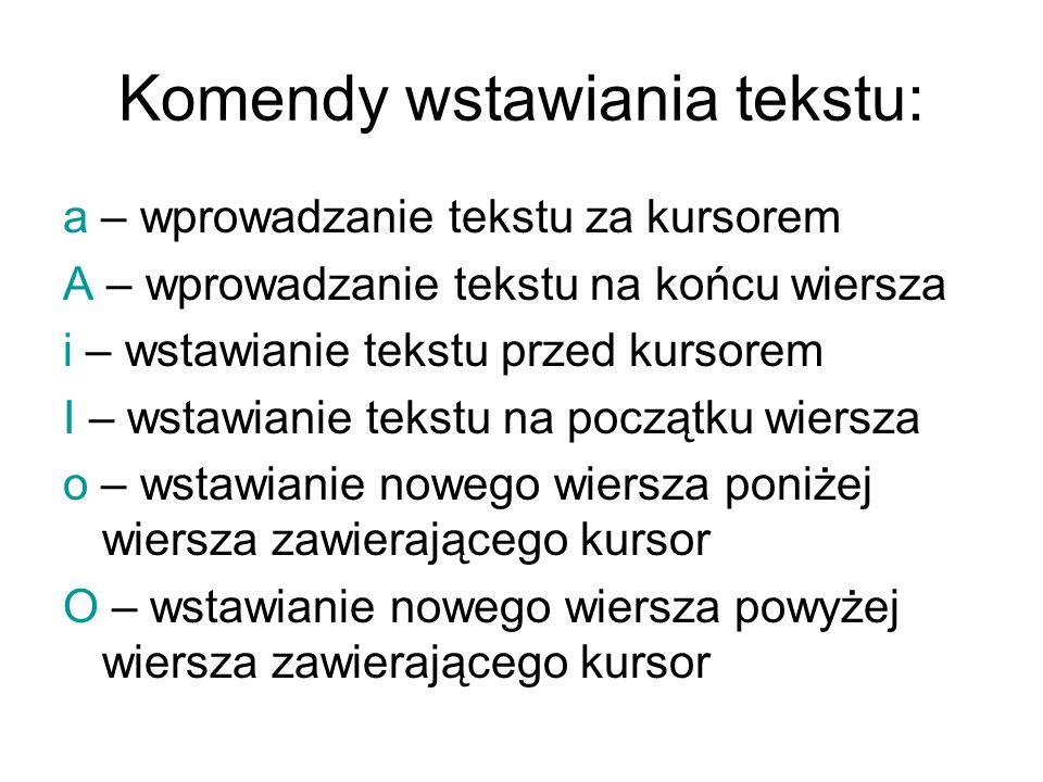 Komendy usuwania tekstu (wydawane w trybie poleceń): x - usunięcie znaku, na którym znajduje się kursor X – usunięcie znaku przed znakiem, na którym znajduje się kursor dd – usunięcie wiersza, w którym znajduje się kursor dw – usunięcie słowa, na którym znajduje się kursor D – usunięcie pozostałej części wiersza, w którym znajduje się kursor