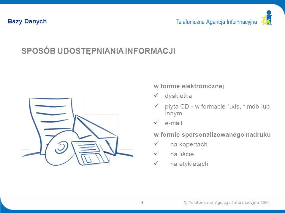 8© Telefoniczna Agencja Informacyjna 2004 Bazy Danych SPOSÓB UDOSTĘPNIANIA INFORMACJI w formie elektronicznej dyskietka płyta CD - w formacie *.xls, *.mdb lub innym e-mail w formie spersonalizowanego nadruku na kopertach na liście na etykietach