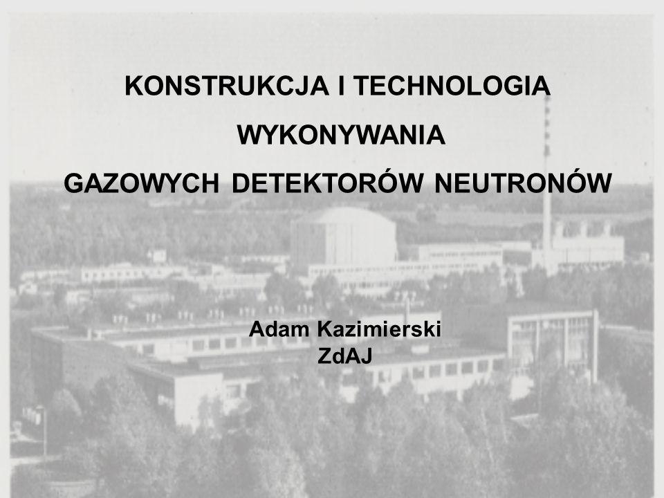 KONSTRUKCJA I TECHNOLOGIA WYKONYWANIA GAZOWYCH DETEKTORÓW NEUTRONÓW Adam Kazimierski ZdAJ