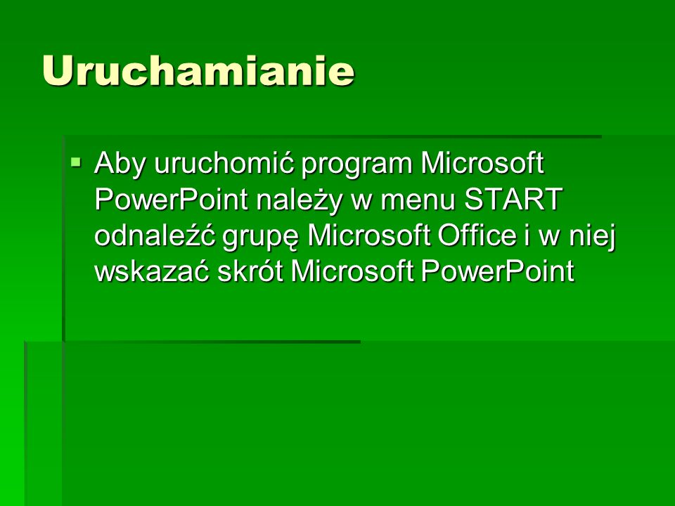 Uruchamianie Aby uruchomić program Microsoft PowerPoint należy w menu START odnaleźć grupę Microsoft Office i w niej wskazać skrót Microsoft PowerPoin