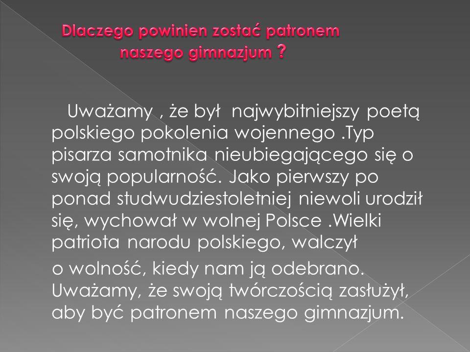 Uważamy, że był najwybitniejszy poetą polskiego pokolenia wojennego.Typ pisarza samotnika nieubiegającego się o swoją popularność. Jako pierwszy po po