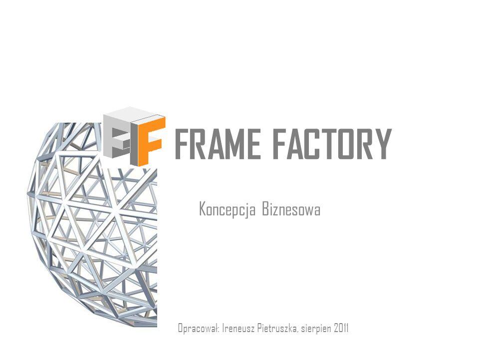 FRAME FACTORY Koncepcja Biznesowa Opracował: Ireneusz Pietruszka, sierpien 2011