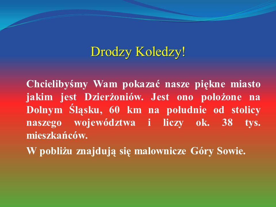 Drodzy Koledzy! Chcielibyśmy Wam pokazać nasze piękne miasto jakim jest Dzierżoniów. Jest ono położone na Dolnym Śląsku, 60 km na południe od stolicy