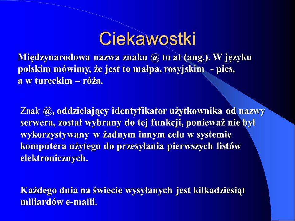 Ciekawostki Międzynarodowa nazwa znaku @ to at (ang.). W języku polskim mówimy, że jest to małpa, rosyjskim - pies, a w tureckim – róża. Znak @, oddzi