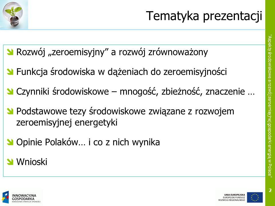 2 Aspekty środowiskowe a rozwój zeroemisyjnej gospodarki energią w Polsce Tematyka prezentacji Rozwój zeroemisyjny a rozwój zrównoważony Funkcja środowiska w dążeniach do zeroemisyjności Czynniki środowiskowe – mnogość, zbieżność, znaczenie … Podstawowe tezy środowiskowe związane z rozwojem zeroemisyjnej energetyki Opinie Polaków… i co z nich wynika Wnioski