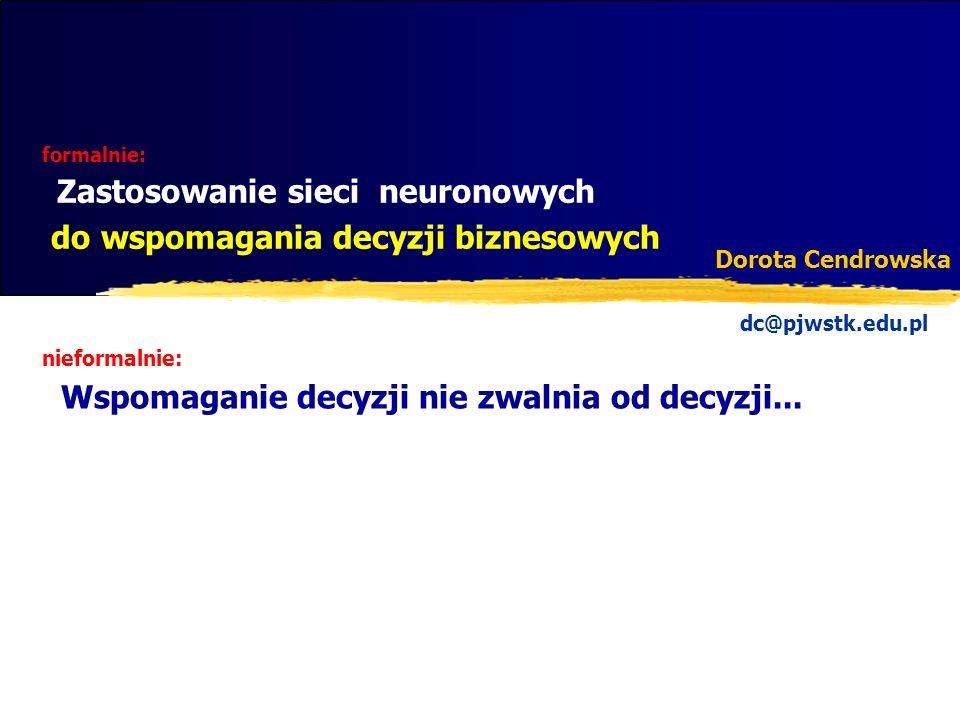 formalnie: Zastosowanie sieci neuronowych do wspomagania decyzji biznesowych Dorota Cendrowska dc@pjwstk.edu.pl nieformalnie: Wspomaganie decyzji nie