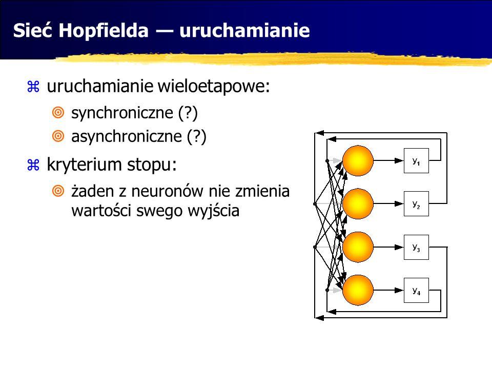 Sieć Hopfielda uruchamianie uruchamianie wieloetapowe: synchroniczne (?) asynchroniczne (?) kryterium stopu: żaden z neuronów nie zmienia wartości swe