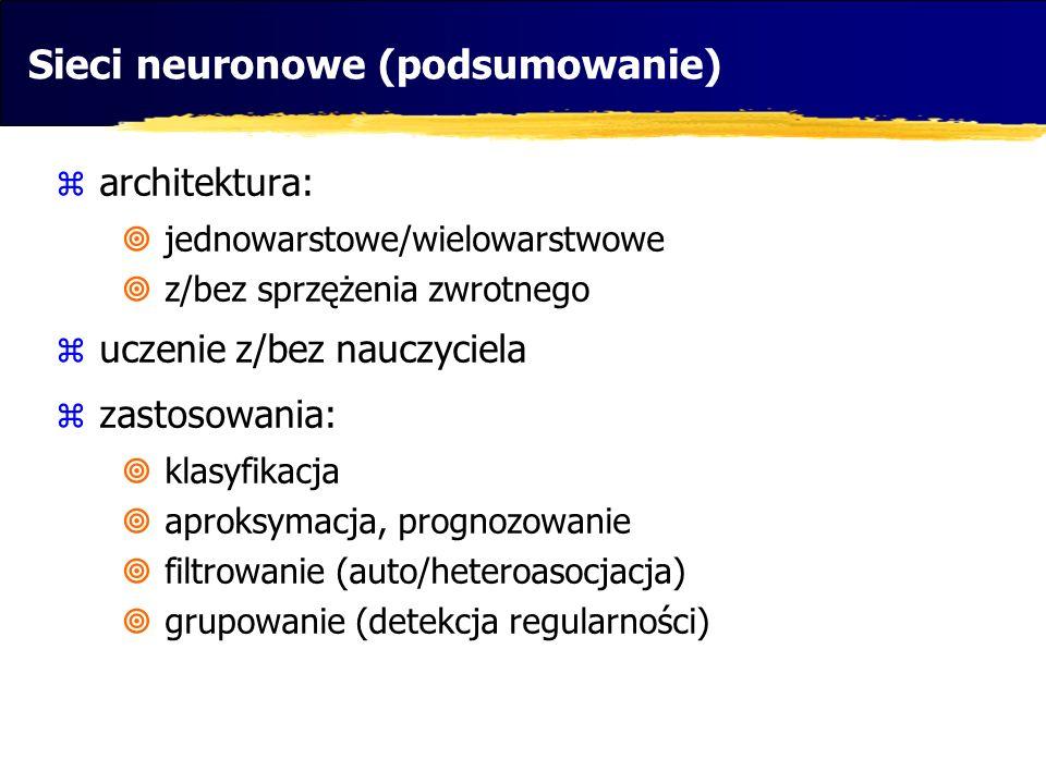 Sieci neuronowe (podsumowanie) architektura: jednowarstowe/wielowarstwowe z/bez sprzężenia zwrotnego uczenie z/bez nauczyciela zastosowania: klasyfika
