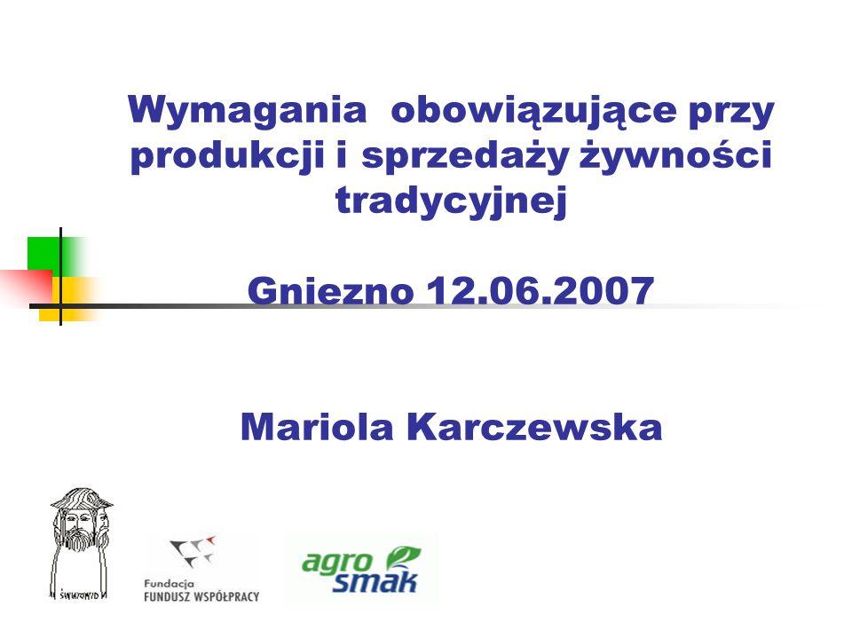 Wymagania obowiązujące przy produkcji i sprzedaży żywności tradycyjnej Gniezno 12.06.2007 Mariola Karczewska