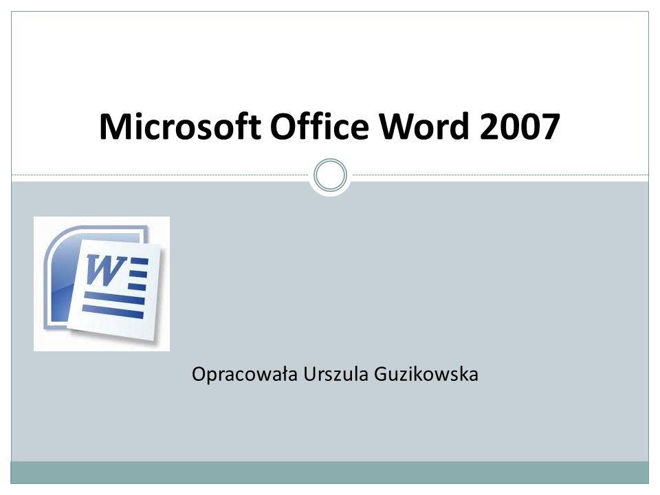 Microsoft Office Word 2007 Opracowała Urszula Guzikowska