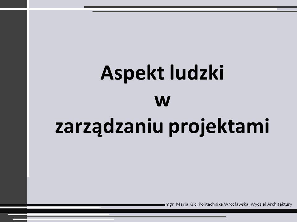 Aspekt ludzki w zarządzaniu projektami mgr Maria Kuc, Politechnika Wrocławska, Wydział Architektury