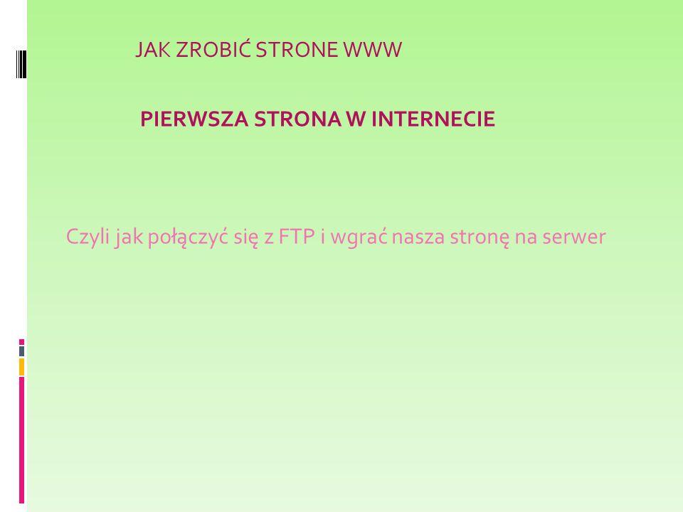 JAK ZROBIĆ STRONE WWW PIERWSZA STRONA W INTERNECIE Czyli jak połączyć się z FTP i wgrać nasza stronę na serwer