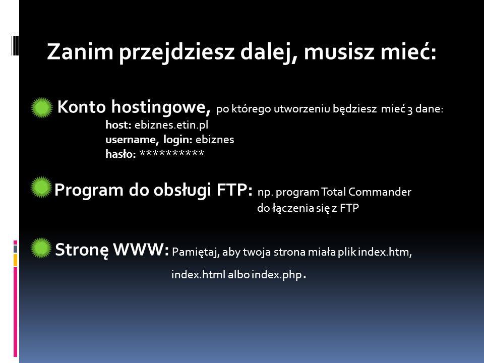 Zanim przejdziesz dalej, musisz mieć: Konto hostingowe, po którego utworzeniu będziesz mieć 3 dane: host: ebiznes.etin.pl username, login: ebiznes has