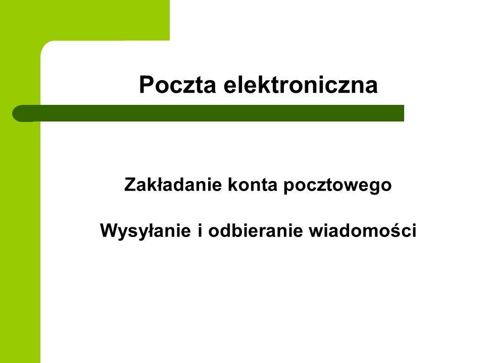 Poczta elektroniczna Zakładanie konta pocztowego Wysyłanie i odbieranie wiadomości