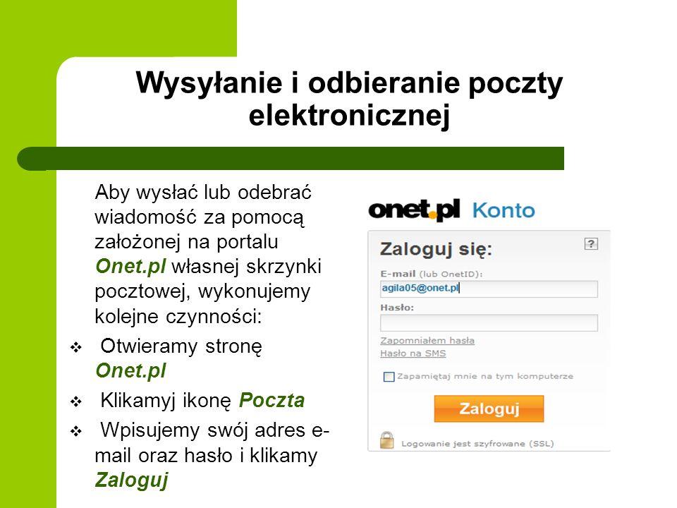 Wysyłanie i odbieranie poczty elektronicznej Aby wysłać lub odebrać wiadomość za pomocą założonej na portalu Onet.pl własnej skrzynki pocztowej, wykonujemy kolejne czynności: Otwieramy stronę Onet.pl Klikamyj ikonę Poczta Wpisujemy swój adres e- mail oraz hasło i klikamy Zaloguj