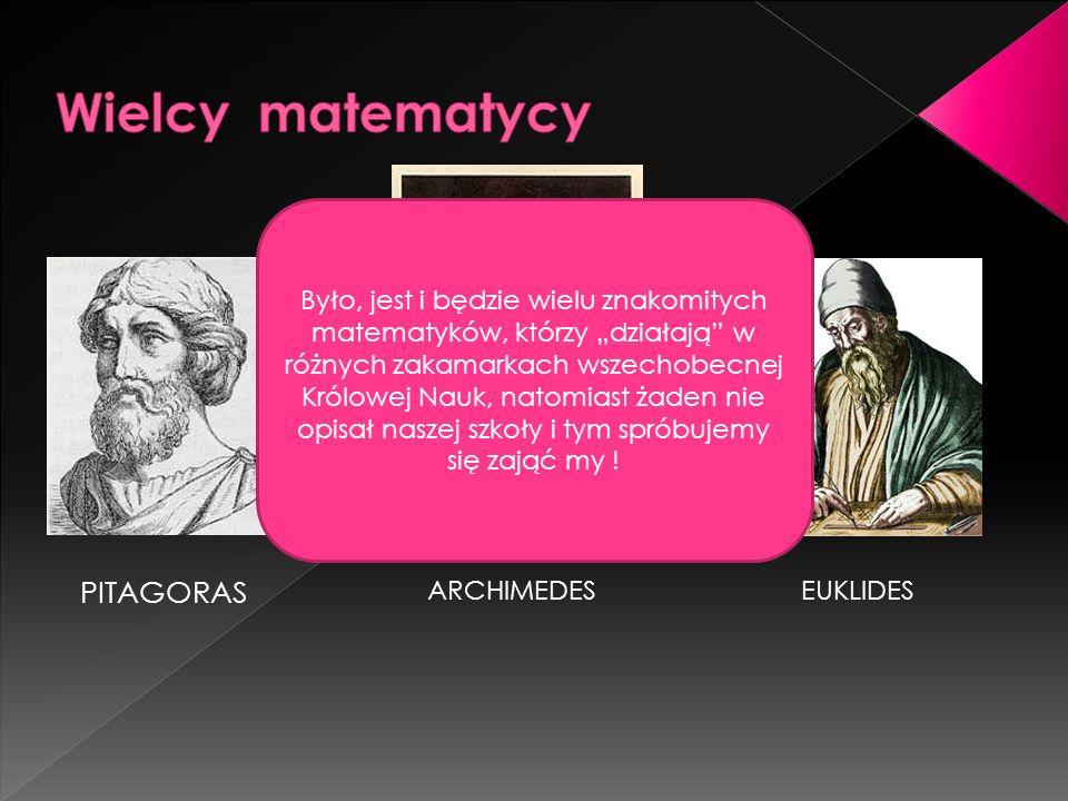 PITAGORAS ARCHIMEDESEUKLIDES Było, jest i będzie wielu znakomitych matematyków, którzy działają w różnych zakamarkach wszechobecnej Królowej Nauk, natomiast żaden nie opisał naszej szkoły i tym spróbujemy się zająć my !