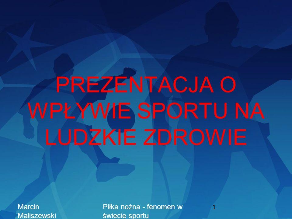 PREZENTACJA O WPŁYWIE SPORTU NA LUDZKIE ZDROWIE Marcin Maliszewski Piłka nożna - fenomen w świecie sportu 1