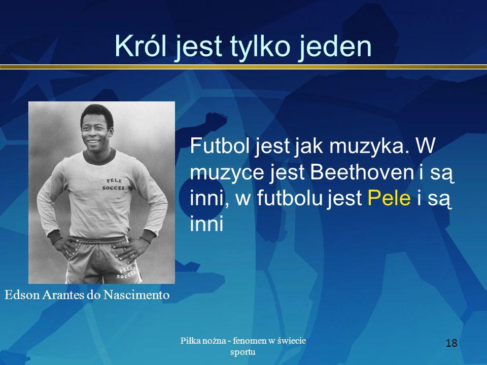 Piłka nożna - fenomen w świecie sportu 18 Król jest tylko jeden Futbol jest jak muzyka. W muzyce jest Beethoven i są inni, w futbolu jest Pele i są in