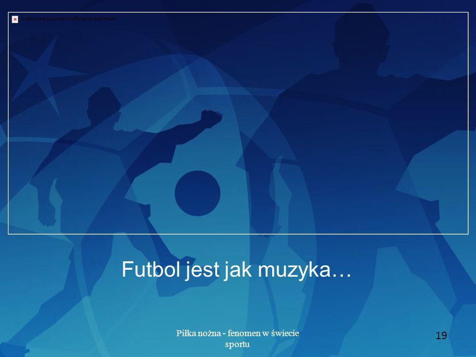 Piłka nożna - fenomen w świecie sportu 19 Futbol jest jak muzyka…