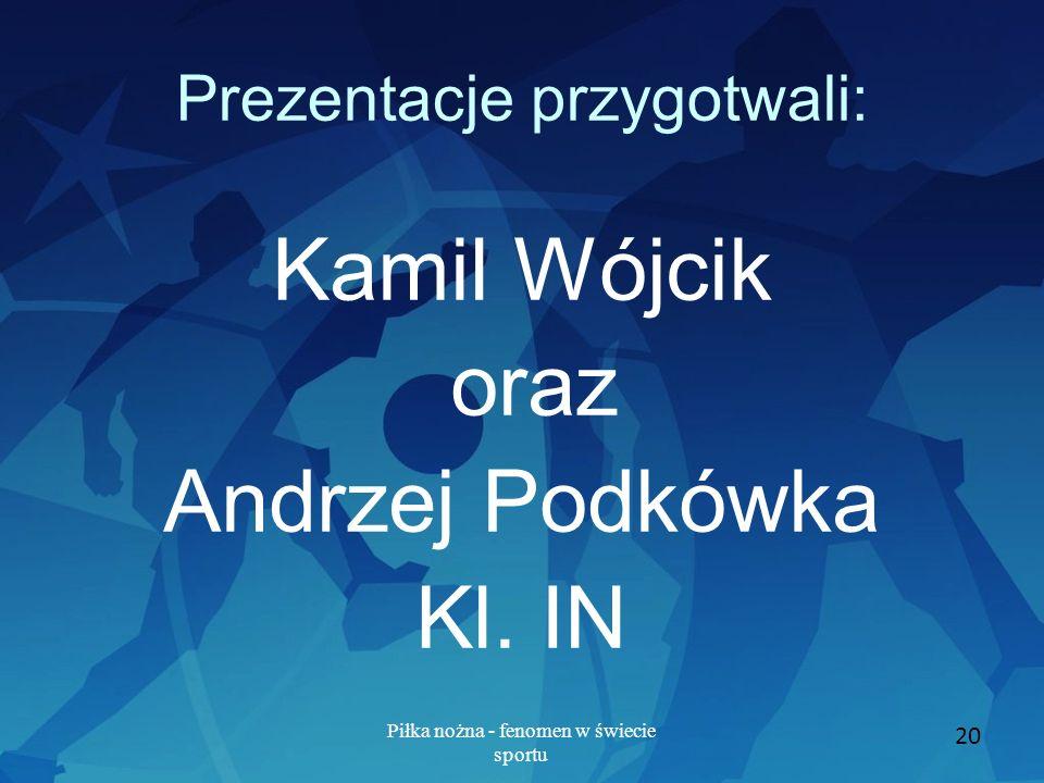 Piłka nożna - fenomen w świecie sportu 20 Prezentacje przygotwali: Kamil Wójcik oraz Andrzej Podkówka Kl. IN
