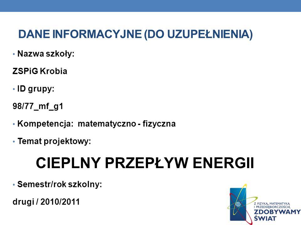 DANE INFORMACYJNE (DO UZUPEŁNIENIA) Nazwa szkoły: ZSPiG Krobia ID grupy: 98/77_mf_g1 Kompetencja: matematyczno - fizyczna Temat projektowy: CIEPLNY PRZEPŁYW ENERGII Semestr/rok szkolny: drugi / 2010/2011