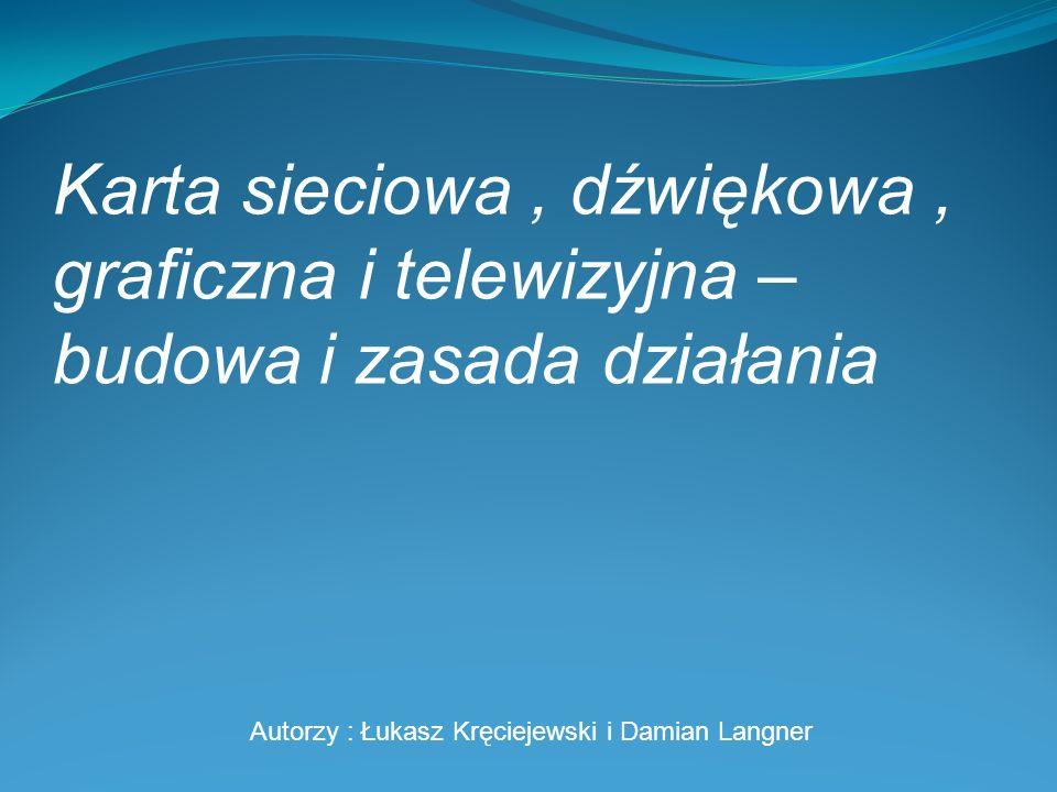 Karta sieciowa, dźwiękowa, graficzna i telewizyjna – budowa i zasada działania Autorzy : Łukasz Kręciejewski i Damian Langner