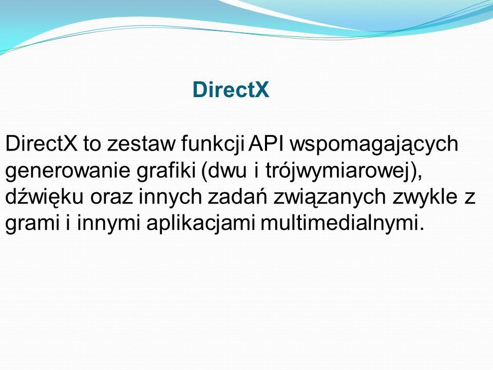 DirectX DirectX to zestaw funkcji API wspomagających generowanie grafiki (dwu i trójwymiarowej), dźwięku oraz innych zadań związanych zwykle z grami i