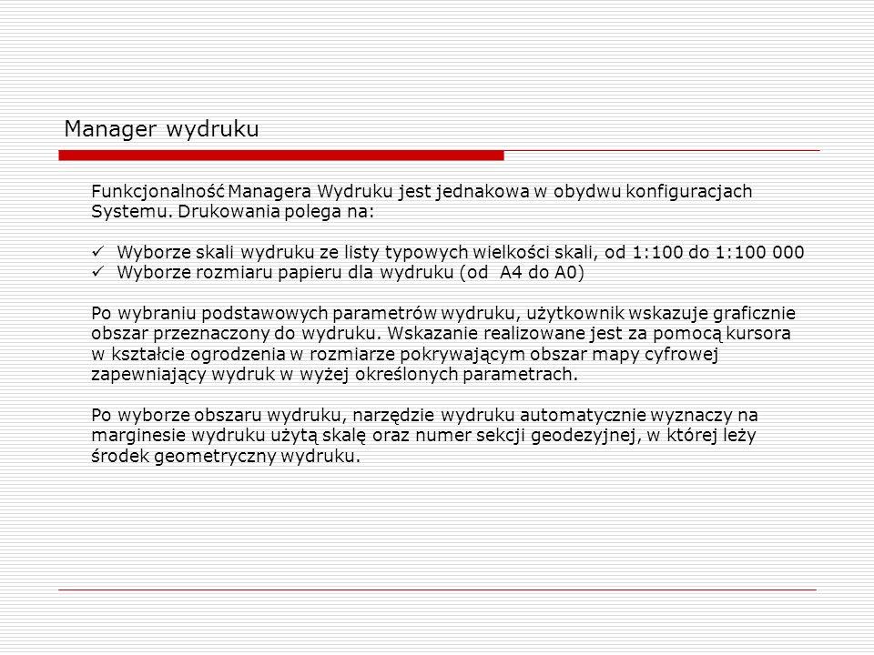 Manager wydruku Funkcjonalność Managera Wydruku jest jednakowa w obydwu konfiguracjach Systemu. Drukowania polega na: Wyborze skali wydruku ze listy t