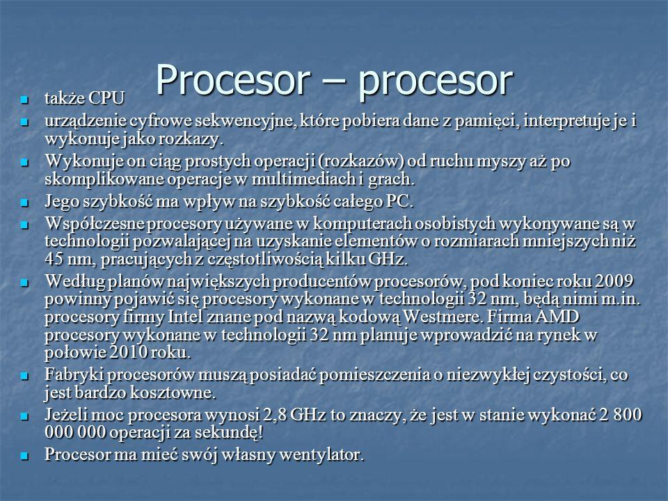 Procesor – procesor także CPU także CPU urządzenie cyfrowe sekwencyjne, które pobiera dane z pamięci, interpretuje je i wykonuje jako rozkazy.