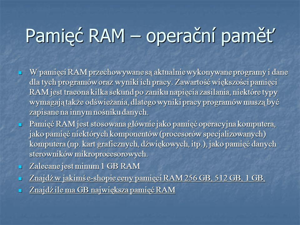 Pamięć RAM – operační paměť W pamięci RAM przechowywane są aktualnie wykonywane programy i dane dla tych programów oraz wyniki ich pracy. Zawartość wi