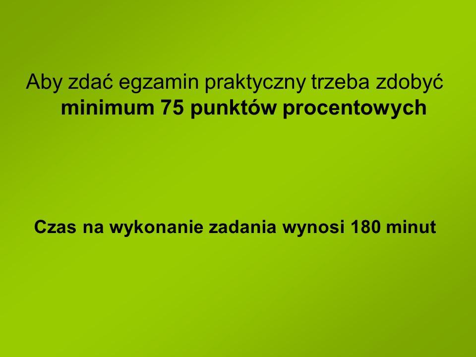 Aby zdać egzamin praktyczny trzeba zdobyć minimum 75 punktów procentowych Czas na wykonanie zadania wynosi 180 minut