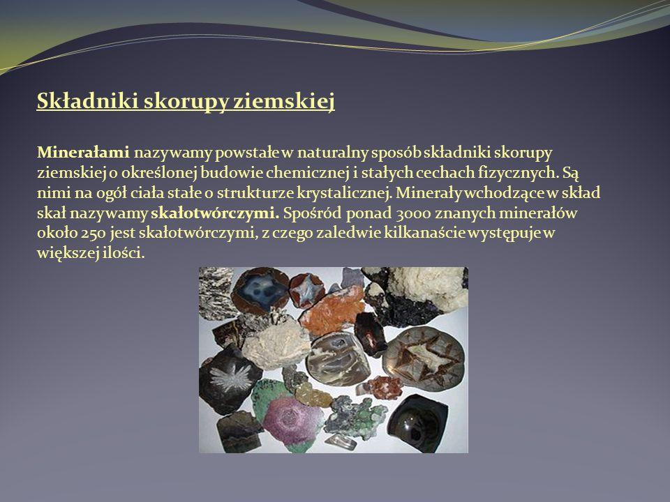 Składniki skorupy ziemskiej Minerałami nazywamy powstałe w naturalny sposób składniki skorupy ziemskiej o określonej budowie chemicznej i stałych cech