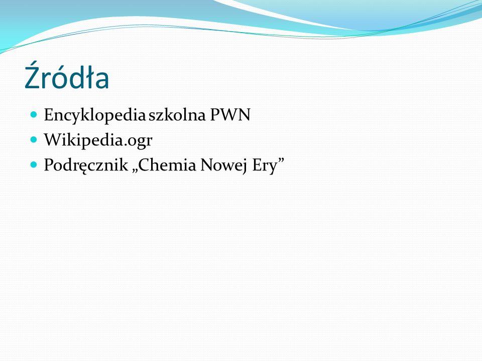 Źródła Encyklopedia szkolna PWN Wikipedia.ogr Podręcznik Chemia Nowej Ery
