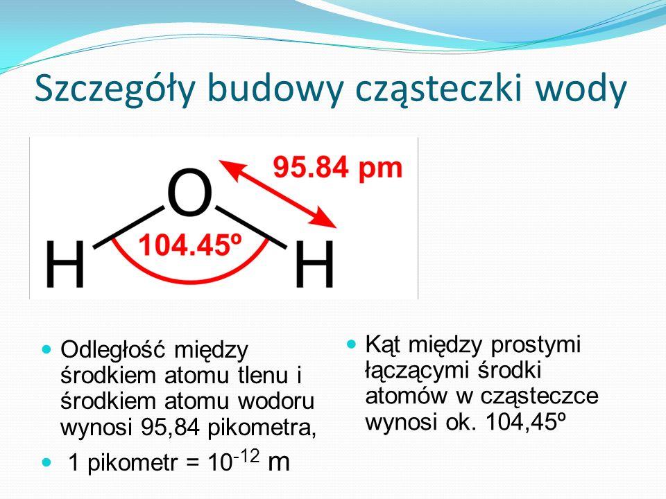 Odległość między środkiem atomu tlenu i środkiem atomu wodoru wynosi 95,84 pikometra, 1 pikometr = 10 -12 m Kąt między prostymi łączącymi środki atomó