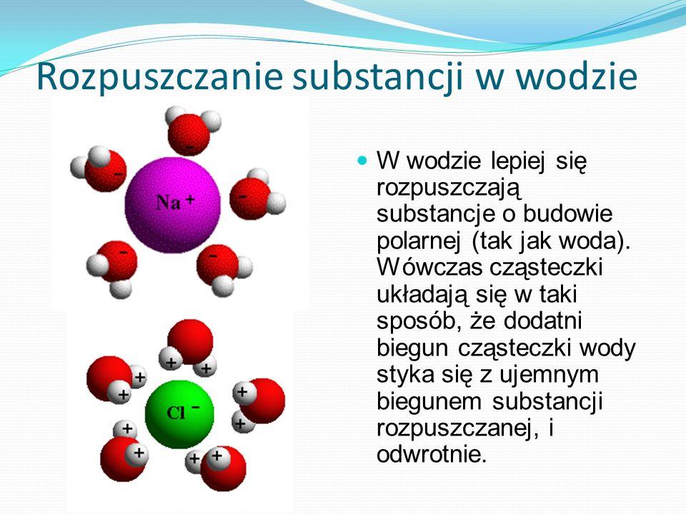 Rozpuszczanie substancji w wodzie W wodzie lepiej się rozpuszczają substancje o budowie polarnej (tak jak woda). Wówczas cząsteczki układają się w tak