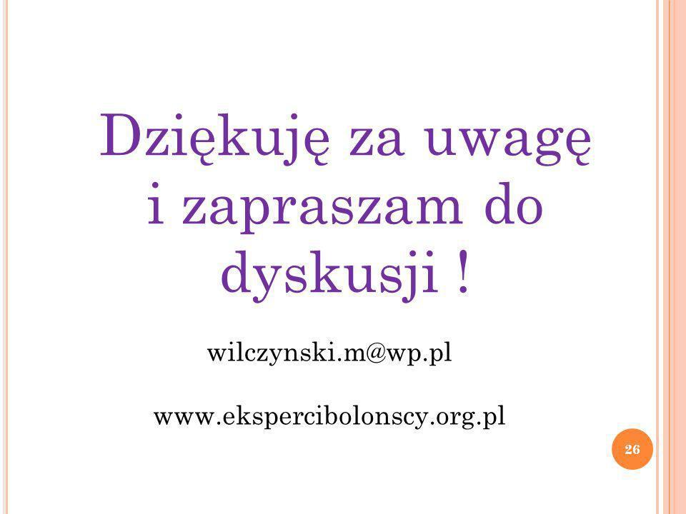 Dziękuję za uwagę i zapraszam do dyskusji ! 26 wilczynski.m@wp.pl www.ekspercibolonscy.org.pl