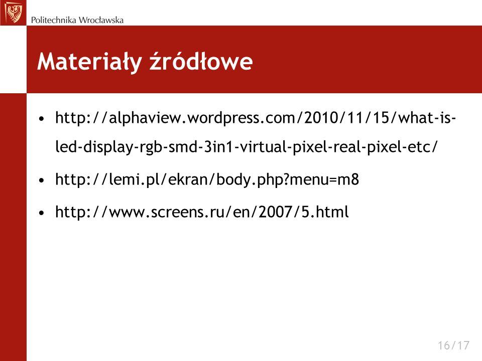 Materiały źródłowe http://alphaview.wordpress.com/2010/11/15/what-is- led-display-rgb-smd-3in1-virtual-pixel-real-pixel-etc/ http://lemi.pl/ekran/body.php?menu=m8 http://www.screens.ru/en/2007/5.html 16/17
