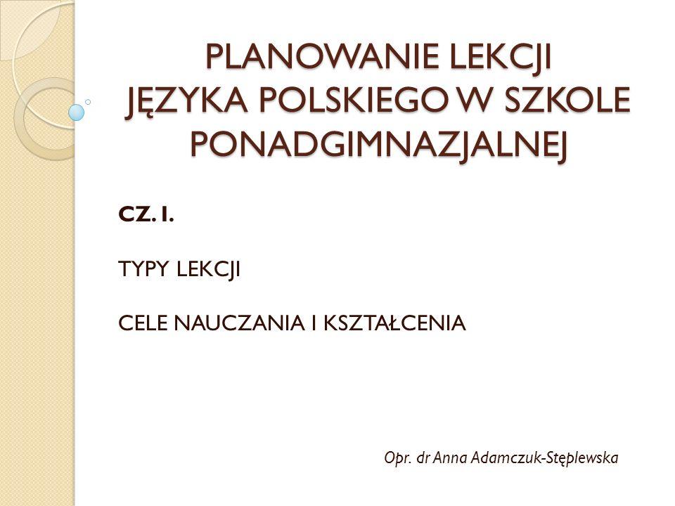 PLANOWANIE LEKCJI JĘZYKA POLSKIEGO W SZKOLE PONADGIMNAZJALNEJ CZ. I. TYPY LEKCJI CELE NAUCZANIA I KSZTAŁCENIA Opr. dr Anna Adamczuk-Stęplewska