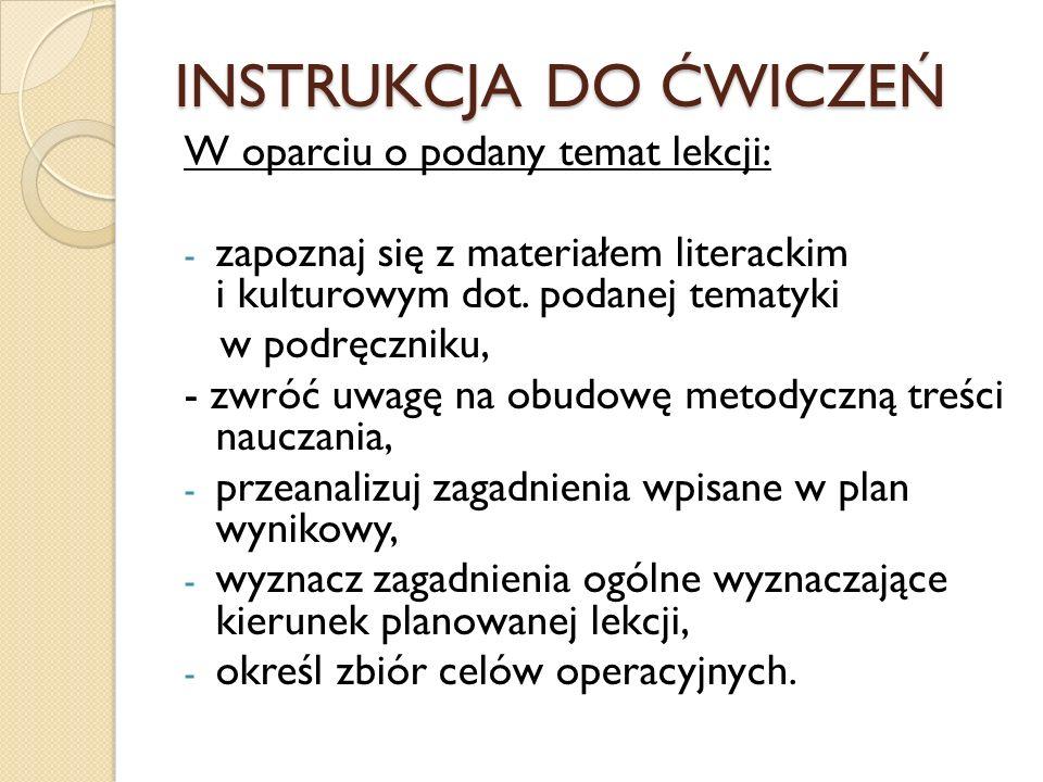 INSTRUKCJA DO ĆWICZEŃ W oparciu o podany temat lekcji: - zapoznaj się z materiałem literackim i kulturowym dot. podanej tematyki w podręczniku, - zwró