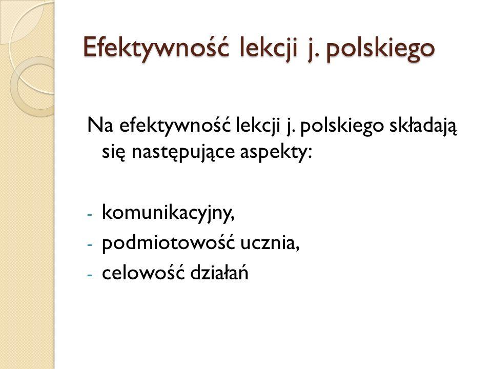 Efektywność lekcji j. polskiego Na efektywność lekcji j. polskiego składają się następujące aspekty: - komunikacyjny, - podmiotowość ucznia, - celowoś